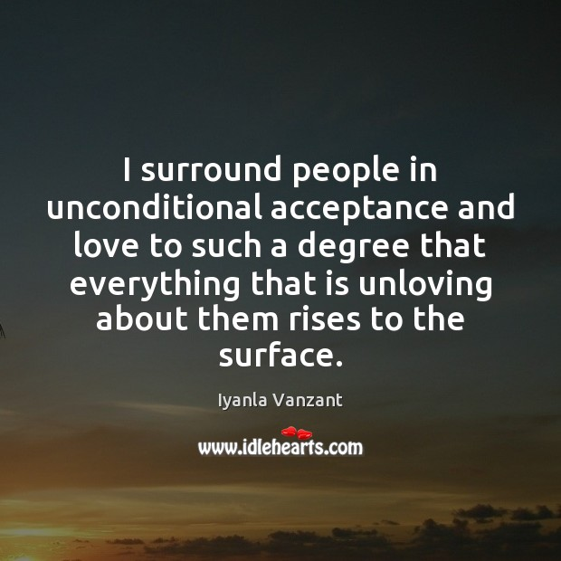 Image, I surround people in unconditional acceptance and love to such a degree