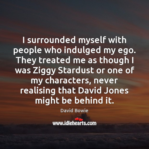 Image, I surrounded myself with people who indulged my ego. They treated me
