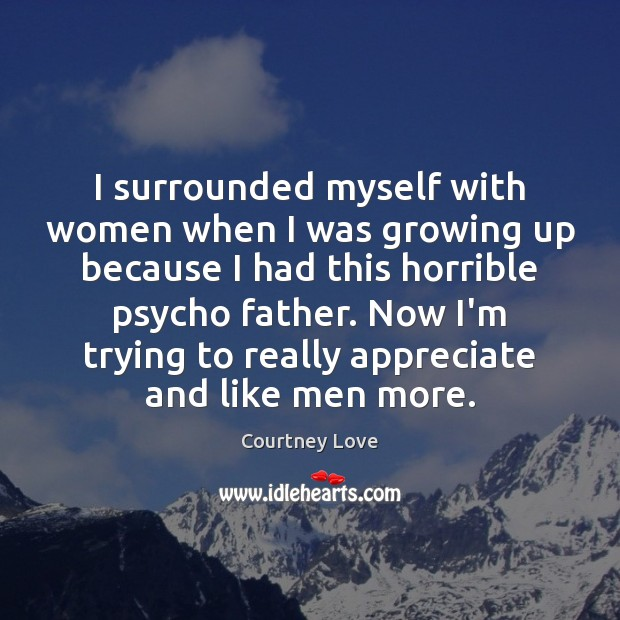 I surrounded myself with women when I was growing up because I Courtney Love Picture Quote