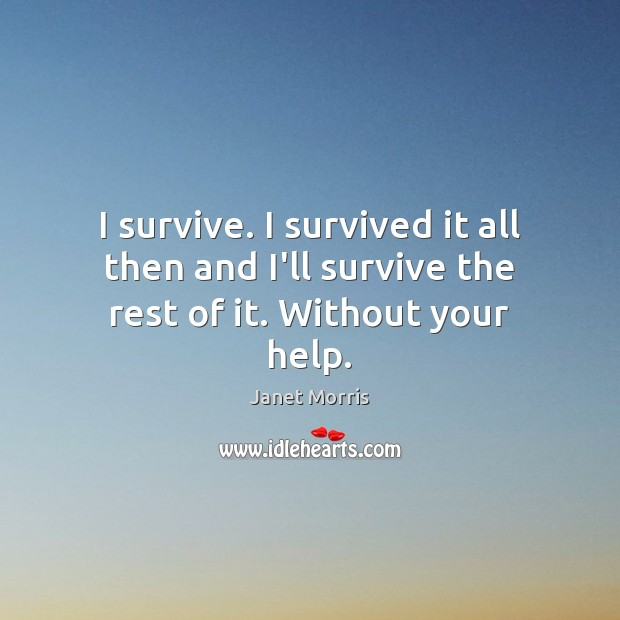 I survive. I survived it all then and I'll survive the rest of it. Without your help. Janet Morris Picture Quote