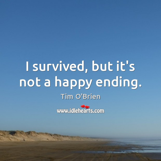 I survived, but it's not a happy ending. Tim O'Brien Picture Quote