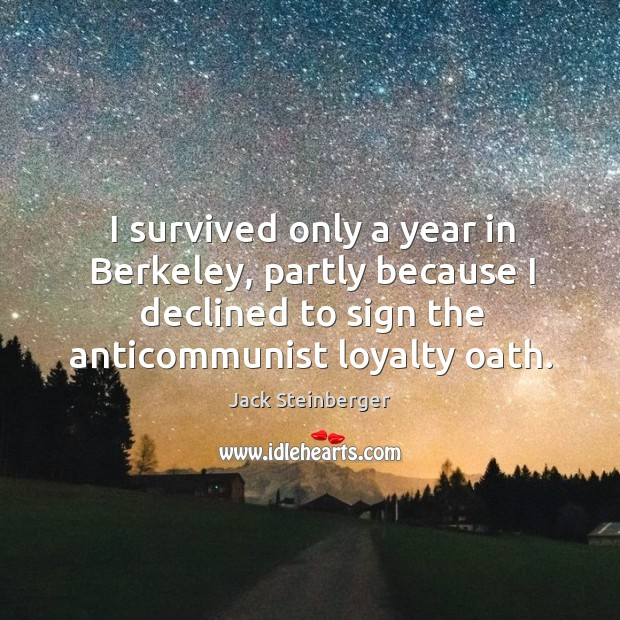 I survived only a year in berkeley, partly because I declined to sign the anticommunist loyalty oath. Image