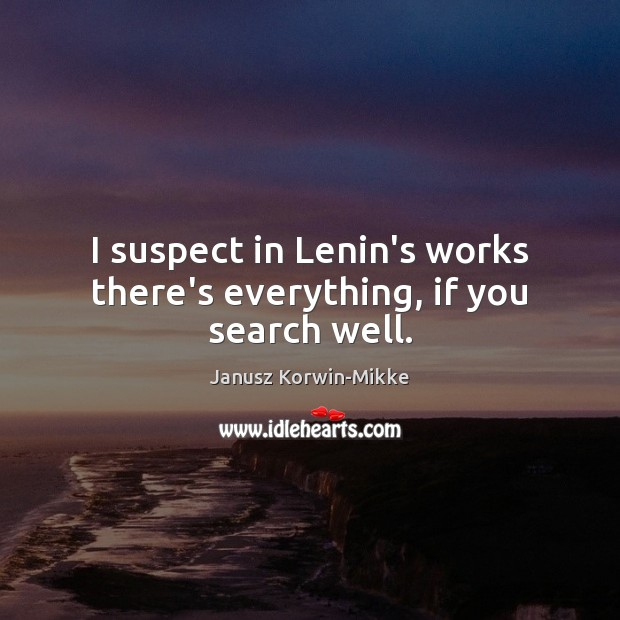 I suspect in Lenin's works there's everything, if you search well. Janusz Korwin-Mikke Picture Quote