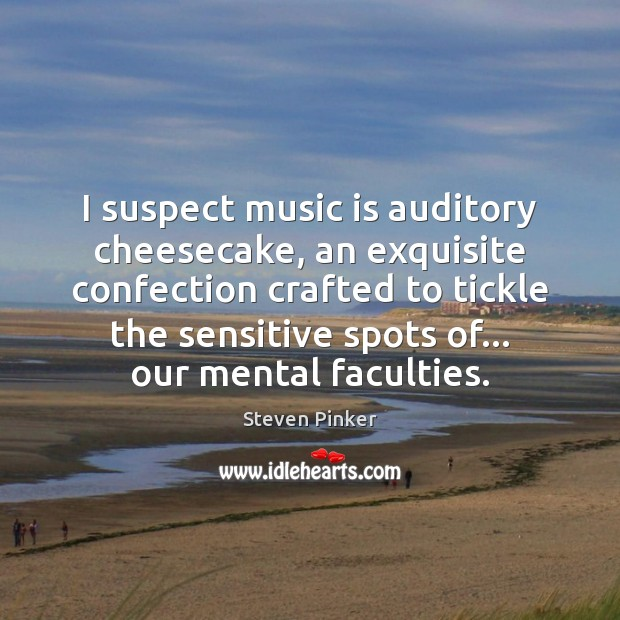 I suspect music is auditory cheesecake, an exquisite confection crafted to tickle Steven Pinker Picture Quote