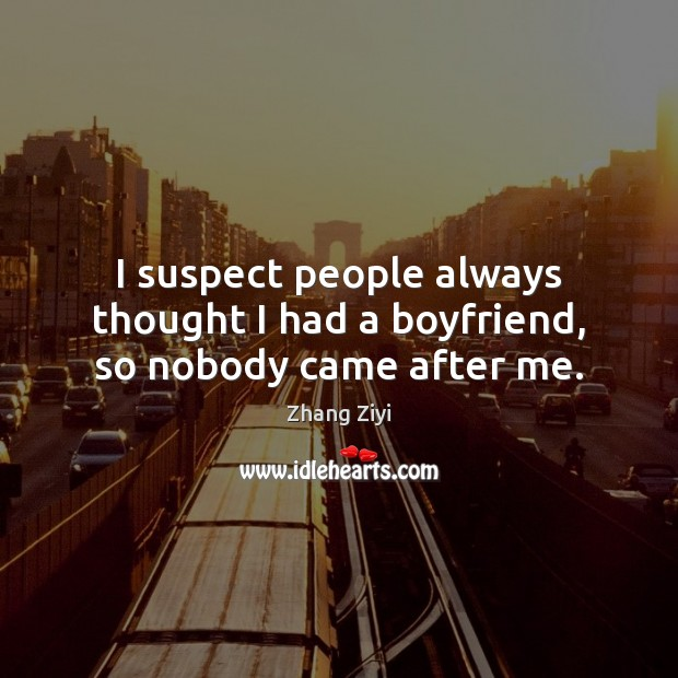 I suspect people always thought I had a boyfriend, so nobody came after me. Zhang Ziyi Picture Quote