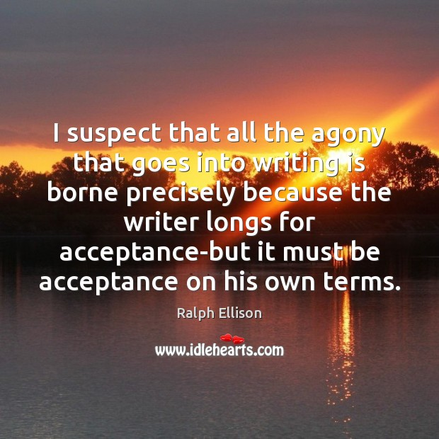 I suspect that all the agony that goes into writing is borne Ralph Ellison Picture Quote
