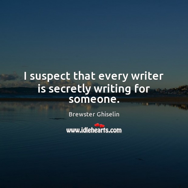 Image, I suspect that every writer is secretly writing for someone.
