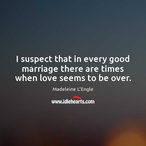 I suspect that in every good marriage there are times when love seems to be over. Image