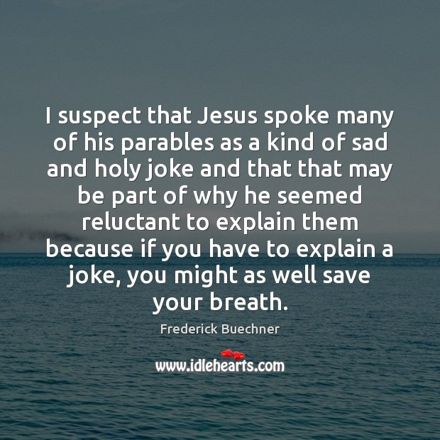 I suspect that Jesus spoke many of his parables as a kind Frederick Buechner Picture Quote