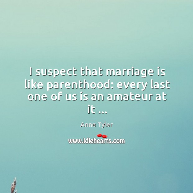 Image, I suspect that marriage is like parenthood: every last one of us is an amateur at it …
