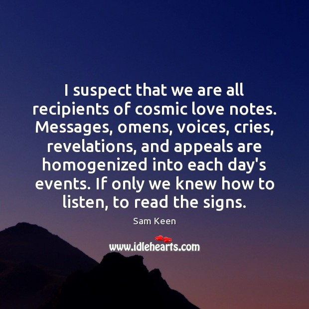 I suspect that we are all recipients of cosmic love notes. Messages, Sam Keen Picture Quote