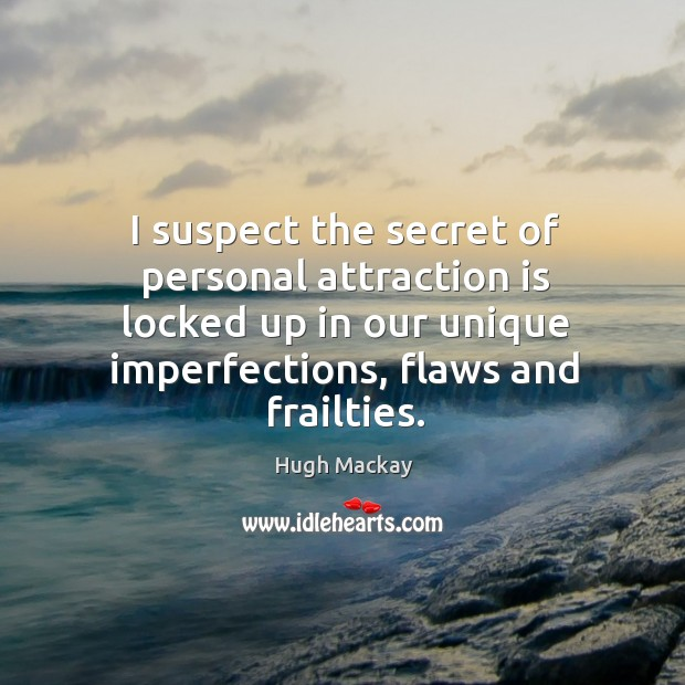 I suspect the secret of personal attraction is locked up in our unique imperfections, flaws and frailties. Hugh Mackay Picture Quote