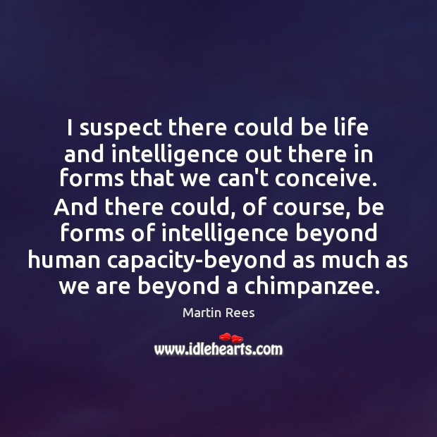 I suspect there could be life and intelligence out there in forms Martin Rees Picture Quote