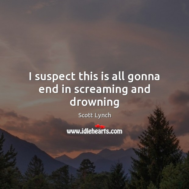 I suspect this is all gonna end in screaming and drowning Scott Lynch Picture Quote