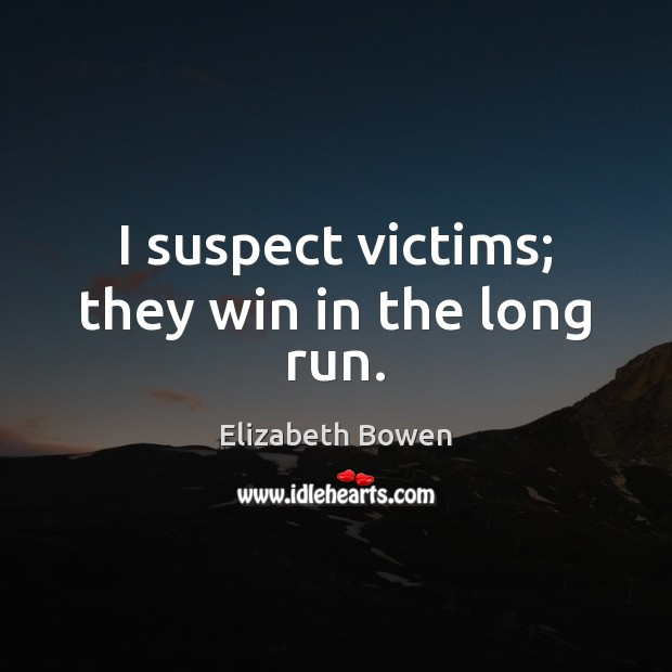 I suspect victims; they win in the long run. Elizabeth Bowen Picture Quote