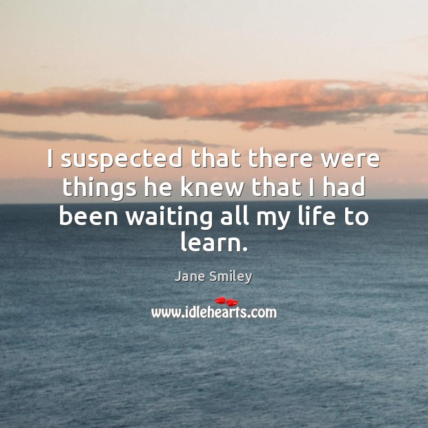 I suspected that there were things he knew that I had been waiting all my life to learn. Image