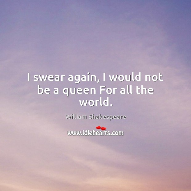 Image, I swear again, I would not be a queen For all the world.