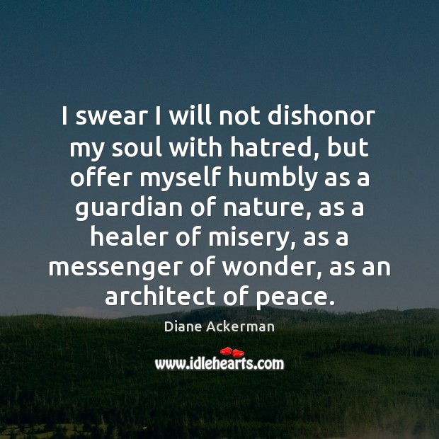 I swear I will not dishonor my soul with hatred, but offer Diane Ackerman Picture Quote