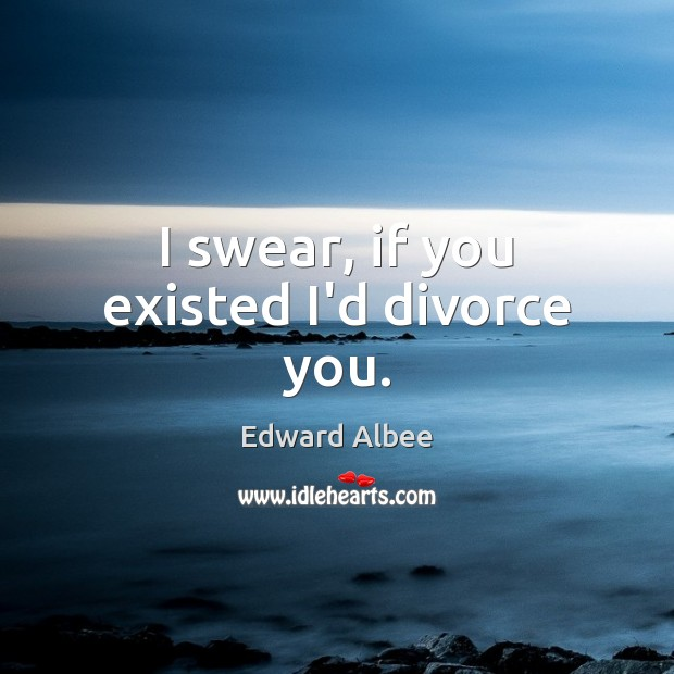 I swear, if you existed I'd divorce you. Edward Albee Picture Quote