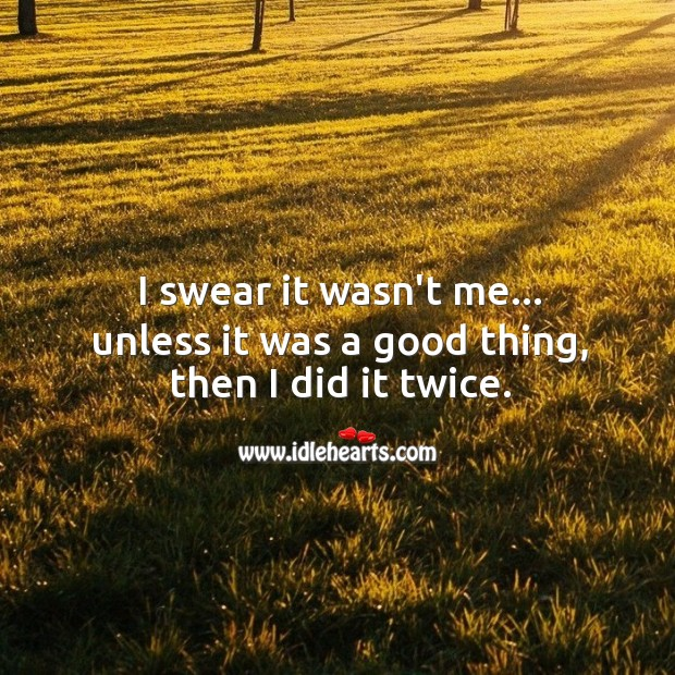 I swear it wasn't me… unless it was a good thing, then I did it twice. Funny Quotes Image