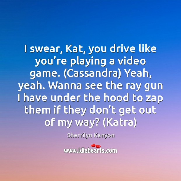 I swear, Kat, you drive like you're playing a video game. ( Image