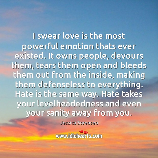 I swear love is the most powerful emotion thats ever existed. It Jessica Sorensen Picture Quote