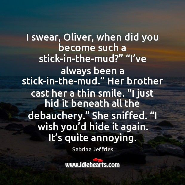"""I swear, Oliver, when did you become such a stick-in-the-mud?"""" """"I've Sabrina Jeffries Picture Quote"""