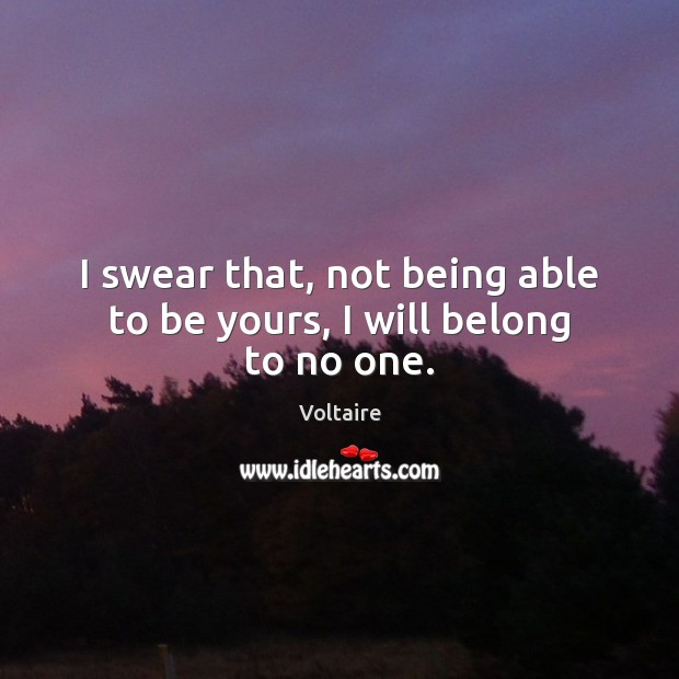 I swear that, not being able to be yours, I will belong to no one. Image