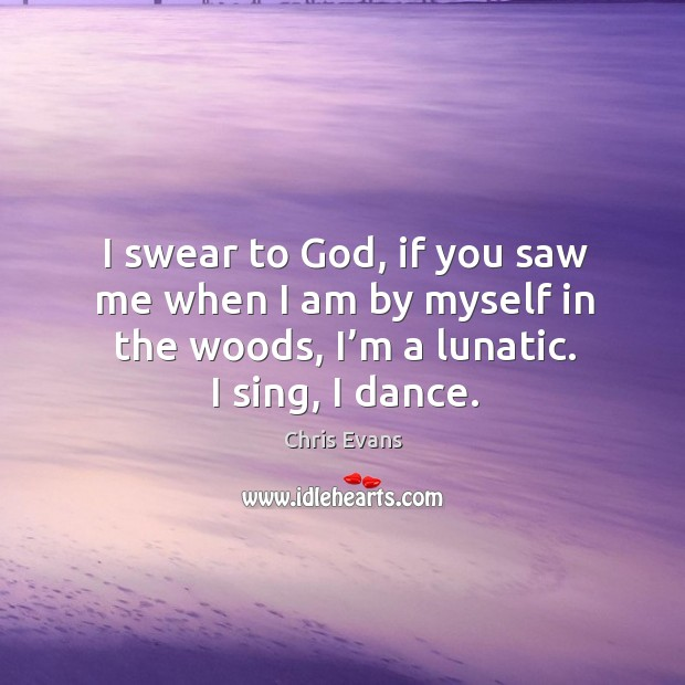 I swear to God, if you saw me when I am by myself in the woods, I'm a lunatic. I sing, I dance. Chris Evans Picture Quote