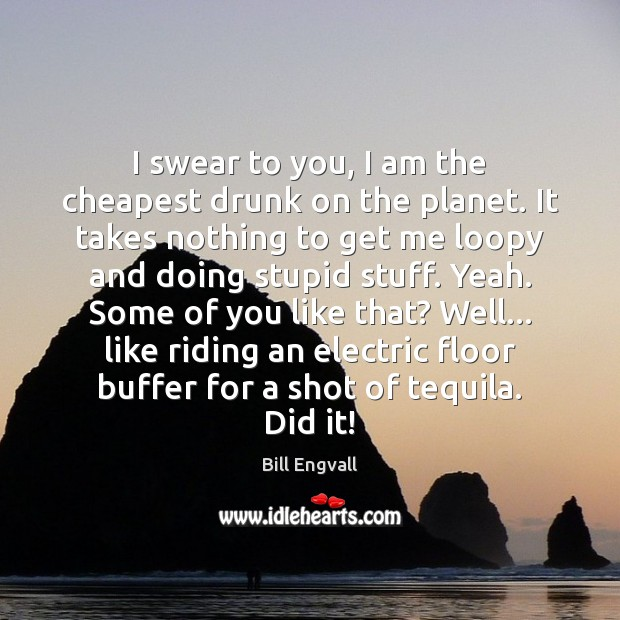 Image, I swear to you, I am the cheapest drunk on the planet.