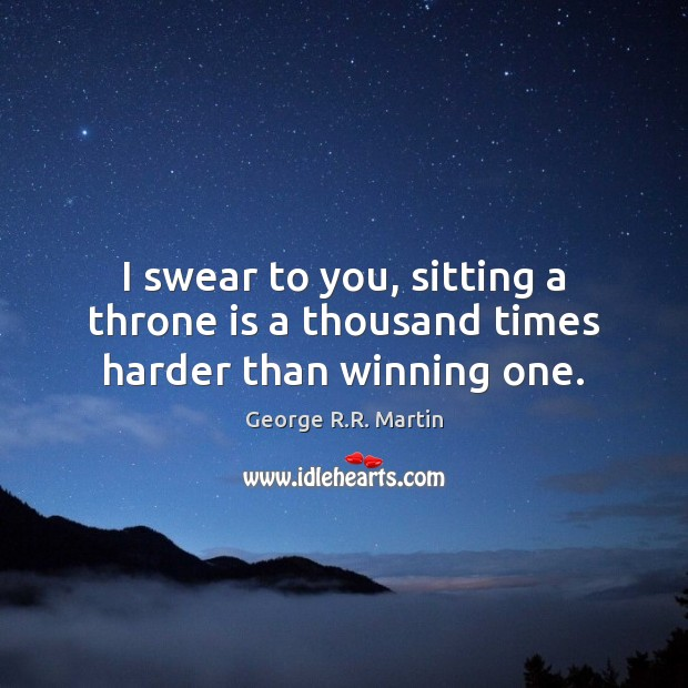 I swear to you, sitting a throne is a thousand times harder than winning one. Image
