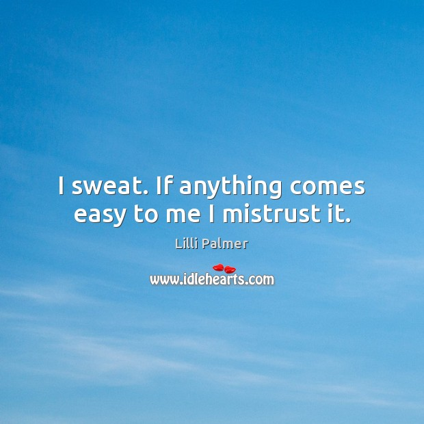 I sweat. If anything comes easy to me I mistrust it. Image