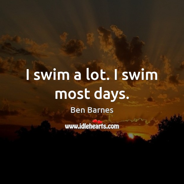 I swim a lot. I swim most days. Ben Barnes Picture Quote