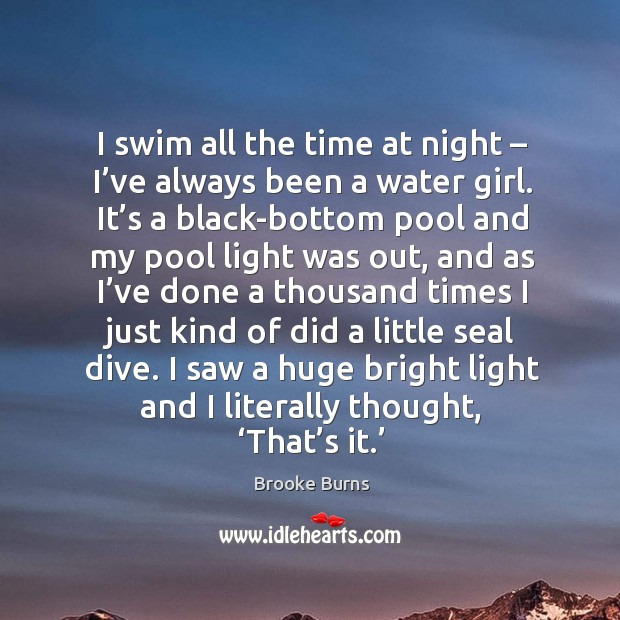 I swim all the time at night – I've always been a water girl. It's a black-bottom pool and Brooke Burns Picture Quote