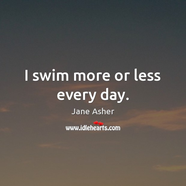 I swim more or less every day. Image
