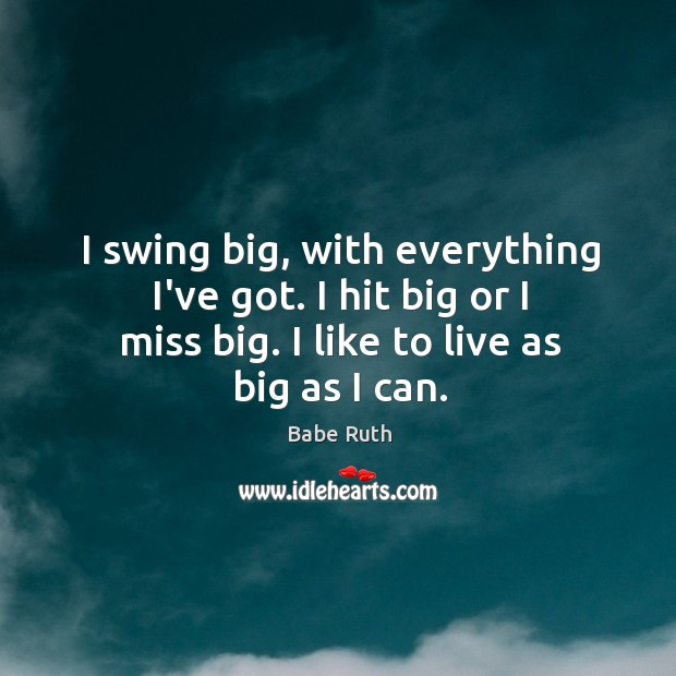 I swing big, with everything I've got. I hit big or I Babe Ruth Picture Quote