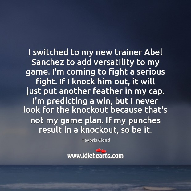Image, I switched to my new trainer Abel Sanchez to add versatility to