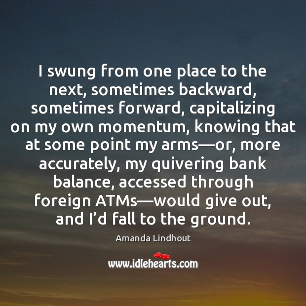 I swung from one place to the next, sometimes backward, sometimes forward, Amanda Lindhout Picture Quote