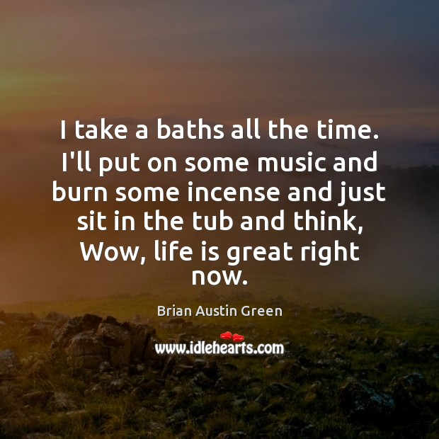 I take a baths all the time. I'll put on some music Brian Austin Green Picture Quote