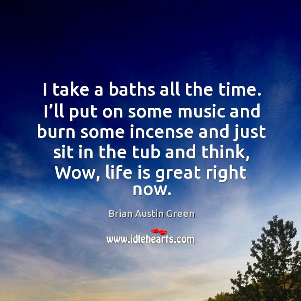 I take a baths all the time. I'll put on some music and burn some incense and just sit in the tub Brian Austin Green Picture Quote