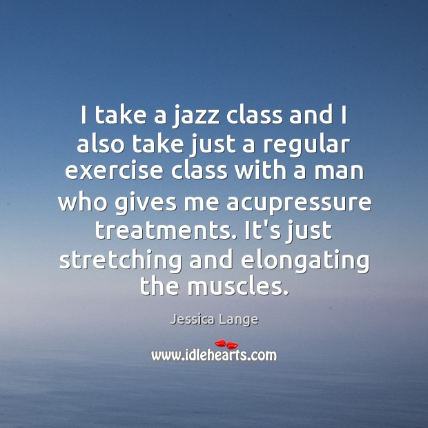 I take a jazz class and I also take just a regular Jessica Lange Picture Quote