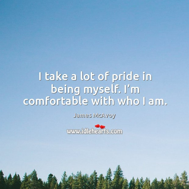 I take a lot of pride in being myself. I'm comfortable with who I am. Image
