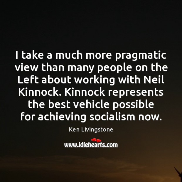 I take a much more pragmatic view than many people on the Ken Livingstone Picture Quote