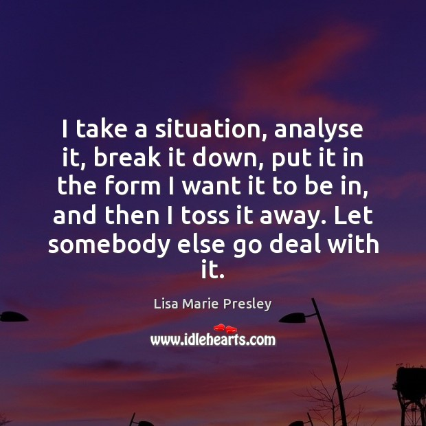 I take a situation, analyse it, break it down, put it in Image