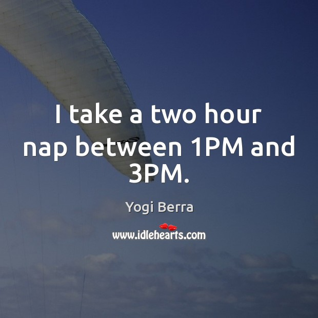 Yogi Berra Picture Quote image saying: I take a two hour nap between 1PM and 3PM.