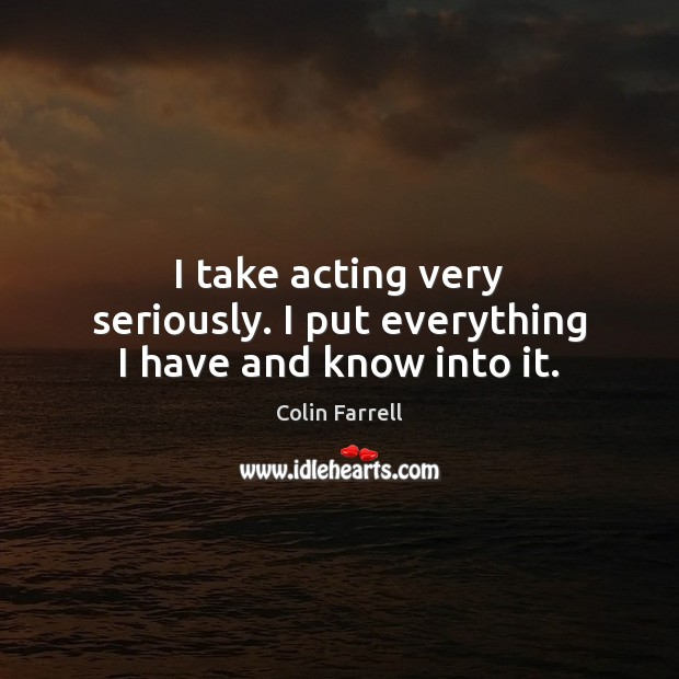 I take acting very seriously. I put everything I have and know into it. Colin Farrell Picture Quote