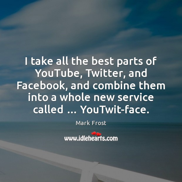 I take all the best parts of YouTube, Twitter, and Facebook, and Image