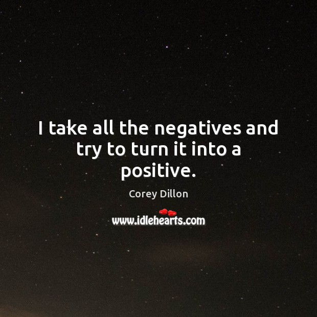 I take all the negatives and try to turn it into a positive. Image