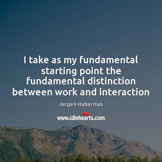 I take as my fundamental starting point the fundamental distinction between work Jurgen Habermas Picture Quote
