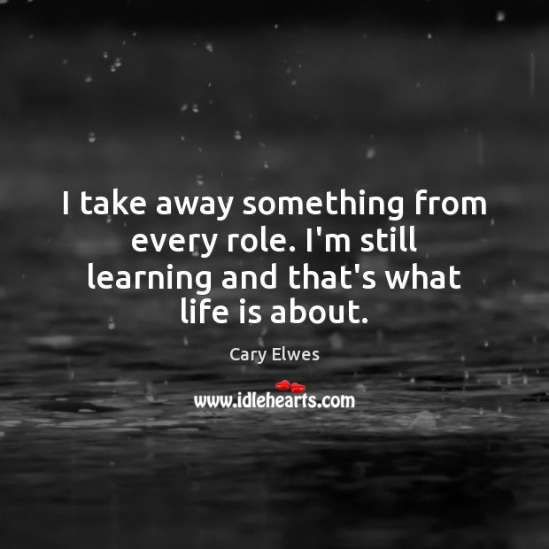 I take away something from every role. I'm still learning and that's what life is about. Image